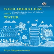 Neoliberalism and Water - Complicating the Story of 'Reforms' in Maharashtra ebook by Priya Sangameswaran