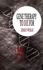 Gene Therapy to Die For ebook by Jerry Wible