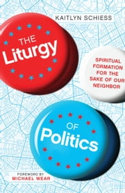 The Liturgy of Politics - Spiritual Formation for the Sake of Our Neighbor ebook by Kaitlyn Schiess, Michael Wear