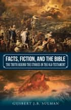 Facts, Fiction, and the Bible ebook by Gijsbert J.B. Sulman