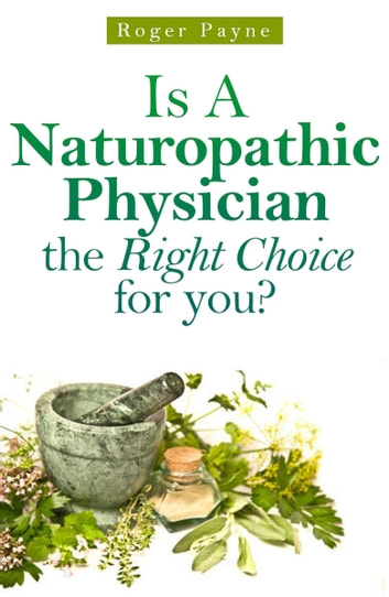 Is A Naturopathic Physician the Right Choice for you ebook by Roger Payne
