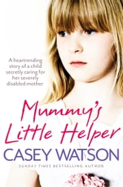 Mummy's Little Helper: The heartrending true story of a young girl secretly caring for her severely disabled mother ebook by Casey Watson