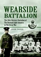 Wearside Battalion - The 20th (Service) Battalion, The Durham Light Infantry ebook by John  Sheen