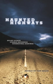 Haunted Highways - Spooky Stories, Strange Happenings, and Supernatural Sightings ebook by Tom Ogden