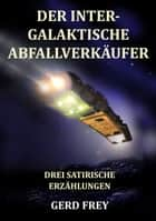 Der intergalaktische Abfallverkäufer - Drei satirische Science-Fiction-Geschichten ebook by Gerd Frey