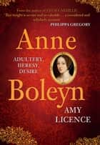 Anne Boleyn - Adultery, Heresy, Desire ebook by Amy Licence