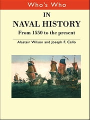 Who's Who in Naval History - From 1550 to the present ebook by Joseph F. Callo,Alastair Wilson