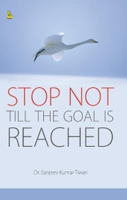 Stop Not Till the Goal is Reached ebook by Dr. Sanjeev  Kumar  Tiwari