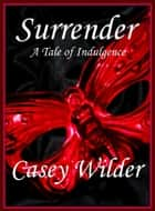 Surrender: A Tale of Indulgence ebook by Casey Wilder