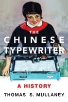 The Chinese Typewriter - A History ebook by Thomas S. Mullaney