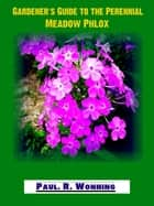 Gardener's Guide To The Perennial Meadow Phlox - Abe's Guide to the Full Sun Perennial Flower Garden, #20 ebook by Paul R. Wonning