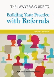 The Lawyer's Guide to Building Your Practice with Referrals ebook by Steven J. Shaer