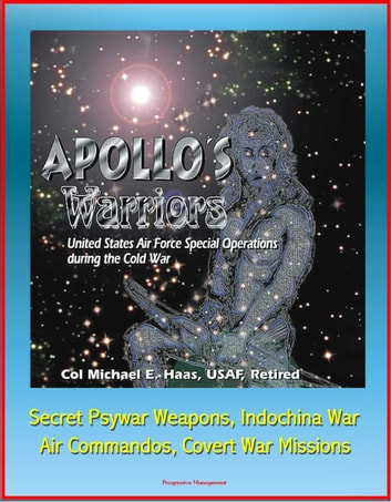 Apollo's Warriors: U.S. Air Force Special Operations during the Cold War - Secret Psywar Weapons, Indochina War, Air Commandos, Covert War Missions ebook by Progressive Management