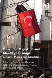 Museums, Migration and Identity in Europe - Peoples, Places and Identities ebook by Dr Christopher Whitehead,Dr Rhiannon Mason,Dr Susannah Eckersley,Ms Katherine Lloyd
