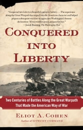 Conquered into Liberty - Two Centuries of Battles along the Great Warpath that Made the American Way of War ebook by Eliot A. Cohen