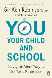 You, Your Child, and School - Navigate Your Way to the Best Education ebook by Sir Ken Robinson, PhD, Lou Aronica