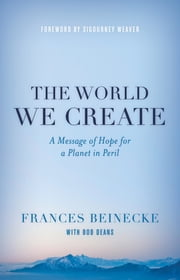 The World We Create - A Message of Hope for a Planet in Peril ebook by Frances Beinecke,Bob Deans,Sigourney Weaver