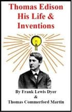 Edison, His Life And Inventions eBook by Frank Lewis Dyer And Thomas Commerford Martin