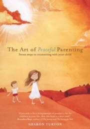 The Art of Peaceful Parenting - Seven steps to connecting with your child ebook by Sharon Turton