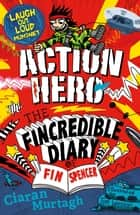 Action Hero: The Fincredible Diary of Fin Spencer ebook by Ciaran Murtagh, Tim Wesson