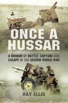 Once a Hussar - A Memoir of Battle, Capture and Escape in the Second World War ebook by Ellis, Ray