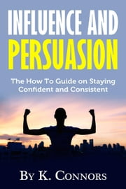 Influence and Persuasion: The How-To Guide on Staying Confident and Consistent ebook by K. Connors