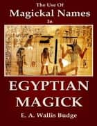 The Use of Magical Names In Egyptian Magick ebook by E. A. Wallis Budge