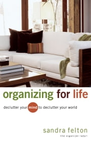 Organizing for Life - Declutter Your Mind to Declutter Your World ebook by Sandra Felton