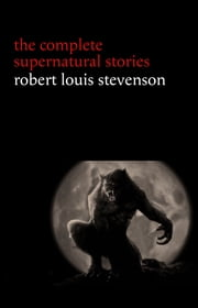 Robert Louis Stevenson: The Complete Supernatural Stories (tales of terror and mystery: The Strange Case of Dr. Jekyll and Mr. Hyde, Olalla, The Body-Snatcher, The Bottle Imp, Thrawn Janet...) ebook by Robert Louis Stevenson
