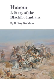 Honour, A Story of the Blackfoot Indians ebook by Roy Davidson
