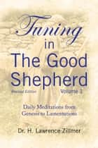 Tuning in The Good Shepherd Volume 1 - Daily Meditations from Genesis to Lamentations ebook by Dr. H. Lawrence Zillmer