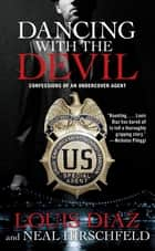 Dancing with the Devil - Confessions of an Undercover Agent ebook by Louis Diaz, Neal Hirschfeld