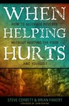 When Helping Hurts: How to Alleviate Poverty Without Hurting the Poor . . . and Yourself ebook by Steve Corbett, Brian Fikkert, John Perkins