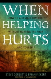 When Helping Hurts: How to Alleviate Poverty Without Hurting the Poor . . . and Yourself ebook by Steve Corbett,Brian Fikkert,John Perkins