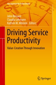 Driving Service Productivity - Value-Creation Through Innovation ebook by John Bessant,Claudia Lehmann,Kathrin M. Moeslein