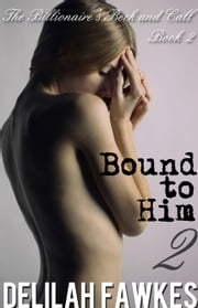 Bound to Him, Part 2: The Billionaire's Beck and Call Series (The Billionaire's Beck and Call, Book 2) ebook by Delilah Fawkes