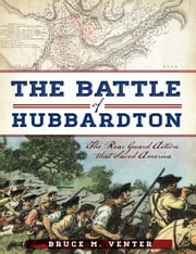The Battle of Hubbardton - The Rear Guard Action that Saved America ebook by Bruce M. Venter