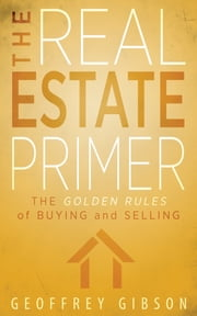 The Real Estate Primer - The Golden Rules of Buying and Selling ebook by Geoffrey Gibson