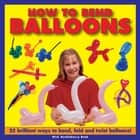How to Bend Balloons - 25 Brilliant Ways to Bend, Fold and Twist Balloons ebook by Nick Huckleberry Beak