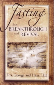 Fasting for Breakthrough and Revival ebook by Dr. George Hill,Dr. Hazel Hill
