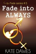 Fade into Always (Fade series #3, the conclusion) ebook by Kate Dawes