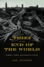 The Thief at the End of the World - Rubber, Power, and the Seeds of Empire ebook by Joe Jackson