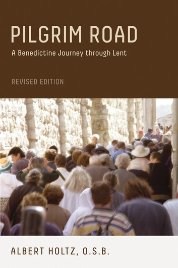 Pilgrim Road - A Benedictine Journey through Lent: Revised Edition ebook by Albert Holtz OSB