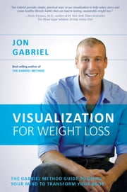 Visualization for Weight Loss - The Gabriel Method Guide to Using Your Mind to Transform Your Body ebook by Jon Gabriel