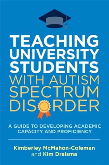 Teaching University Students with Autism Spectrum Disorder - A Guide to Developing Academic Capacity and Proficiency ebook by Kim Draisma,Kimberley McMahon-Coleman