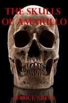 The Skulls of Amarillo ebook by Mark E. Green