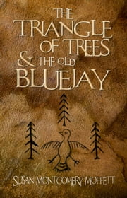 The Traiangle of Trees and the Old Blue Jay ebook by Susan Montgomery Moffett