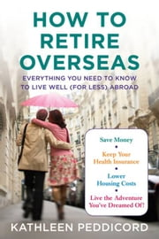How to Retire Overseas - Everything You Need to Know to Live Well (for Less) Abroad ebook by Kobo.Web.Store.Products.Fields.ContributorFieldViewModel