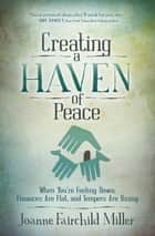 Creating a Haven of Peace - When You're Feeling Down, Finances Are Flat, and Tempers Are Rising ebook by Joanne Fairchild Miller