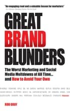 Great Brand Blunders - The Worst Marketing and Social Media Meltdowns of All Time...and How to Avoid Your Own ebook by Rob Gray